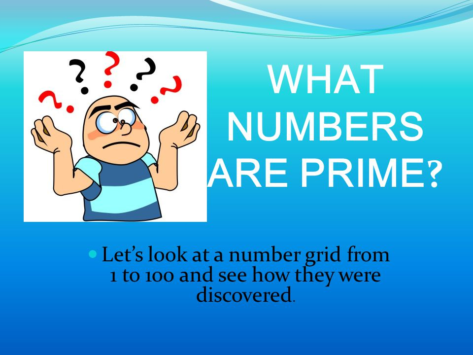 WHAT NUMBERS ARE PRIME ? Let's look at a number grid from 1 to 100 and see how they were discovered.