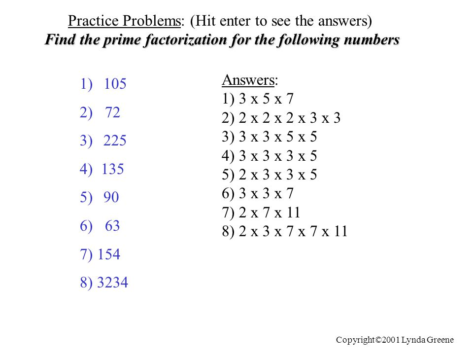 Practice Problems: (Hit enter to see the answers) Find the prime factorization for the following numbers 1)105 2) 72 3)225 4) 135 5)90 6) 63 7) 154 8)