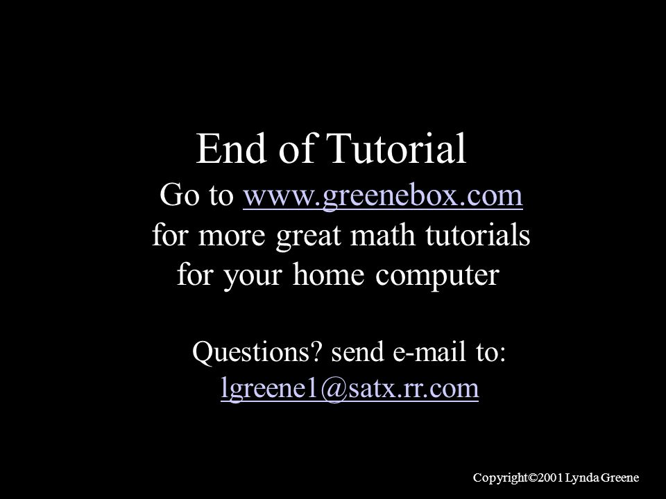 End of Tutorial Go to www.greenebox.comwww.greenebox.com for more great math tutorials for your home computer Questions? send e-mail to: lgreene1@satx