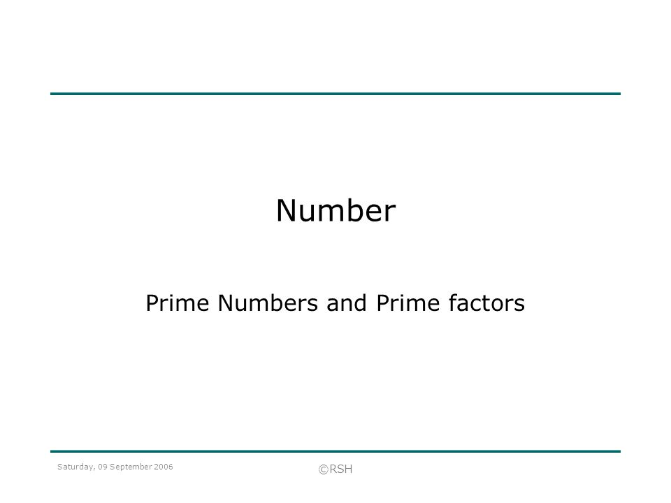 Saturday, 09 September 2006 ©RSH Number Prime Numbers and Prime factors