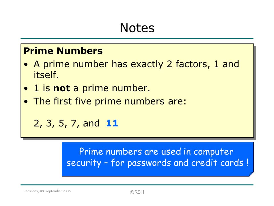 Saturday, 09 September 2006 ©RSH Prime Numbers A prime number has exactly 2 factors, 1 and itself.