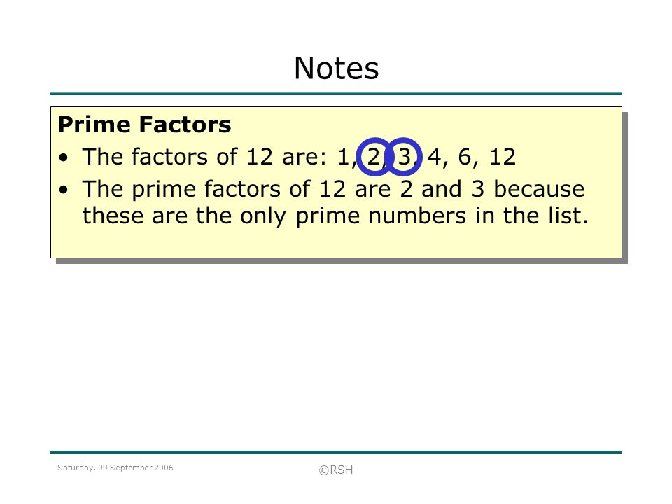 Saturday, 09 September 2006 ©RSH Prime Factors The factors of 12 are: 1, 2, 3, 4, 6, 12 The prime factors of 12 are 2 and 3 because these are the only prime numbers in the list.