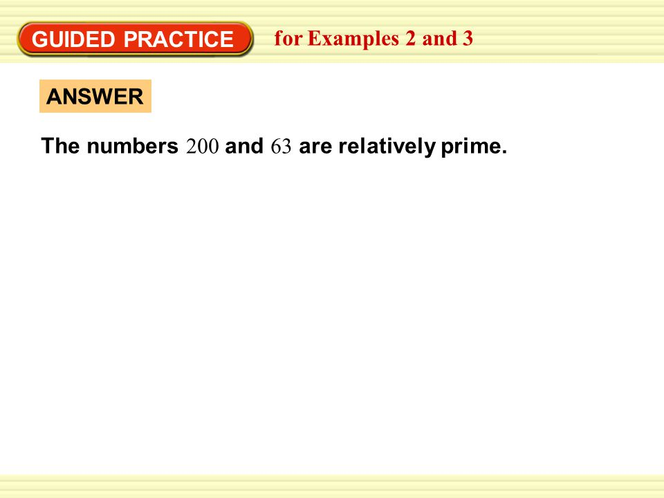 GUIDED PRACTICE for Examples 2 and 3 ANSWER The numbers 200 and 63 are relatively prime.