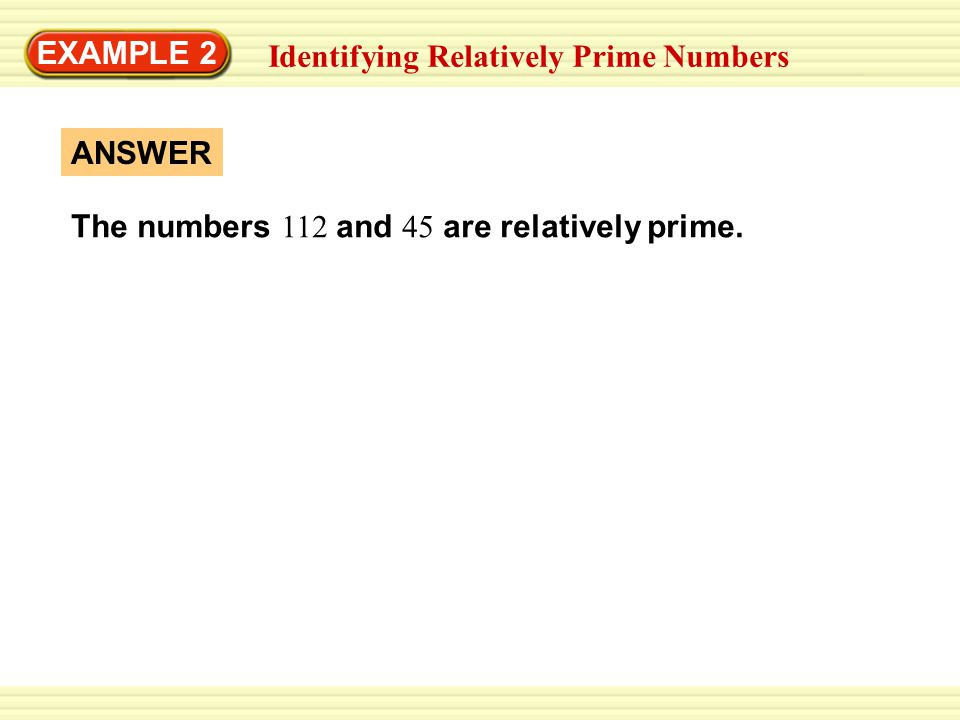 EXAMPLE 2 Identifying Relatively Prime Numbers ANSWER The numbers 112 and 45 are relatively prime.