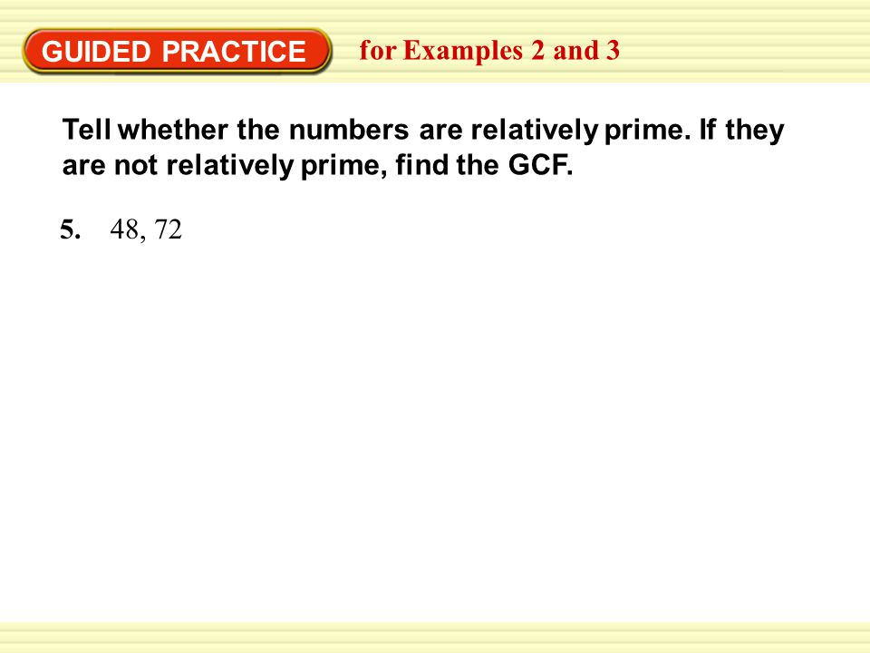 GUIDED PRACTICE for Examples 2 and 3 ANSWER The number 48 and 72 are not relatively prime.