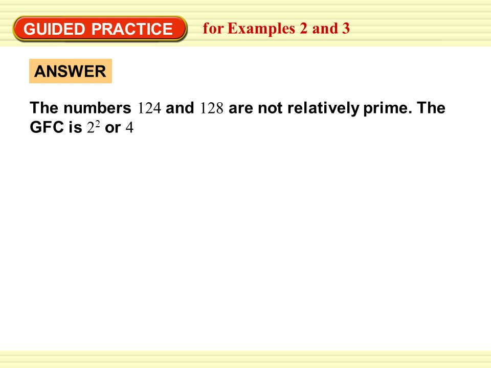 GUIDED PRACTICE for Examples 2 and 3 ANSWER The numbers 124 and 128 are not relatively prime.