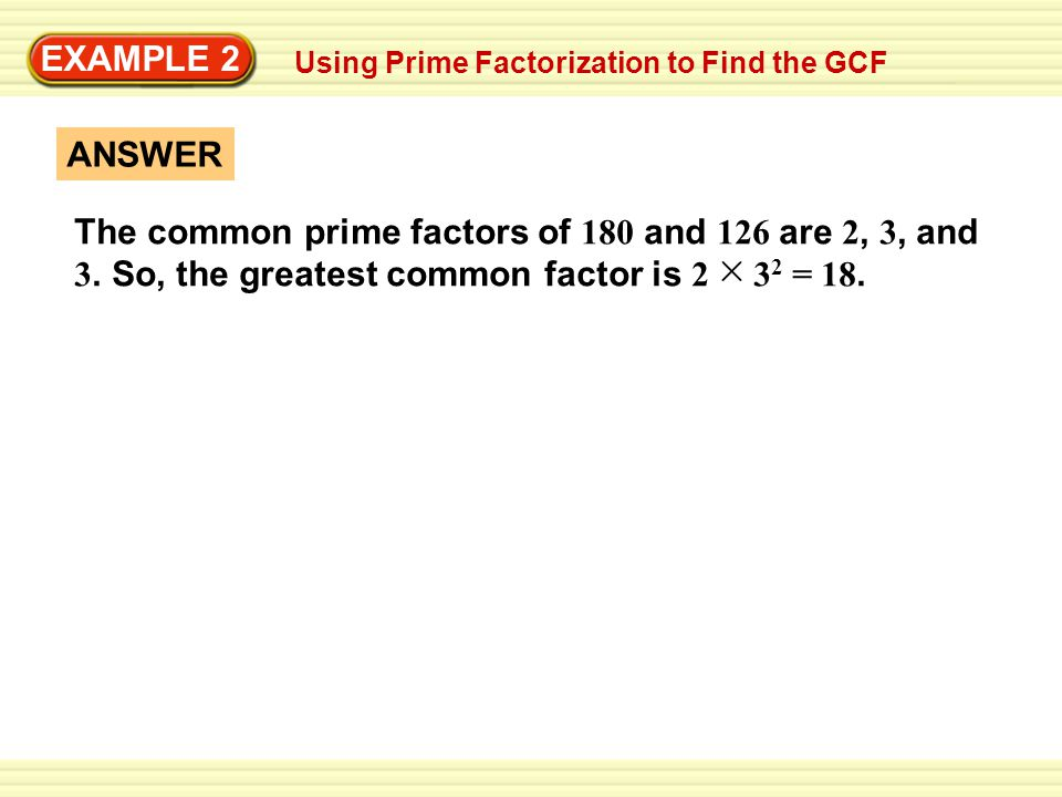 EXAMPLE 2 ANSWER The common prime factors of 180 and 126 are 2, 3, and 3. So, the greatest common factor is 2 3 2 = 18. Using Prime Factorization to F