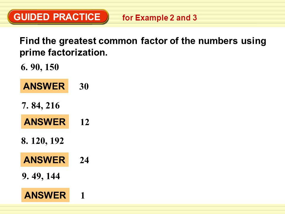 GUIDED PRACTICE Find the greatest common factor of the numbers using prime factorization. 6. 90, 150 GUIDED PRACTICE for Example 2 and 3 ANSWER 30 7.