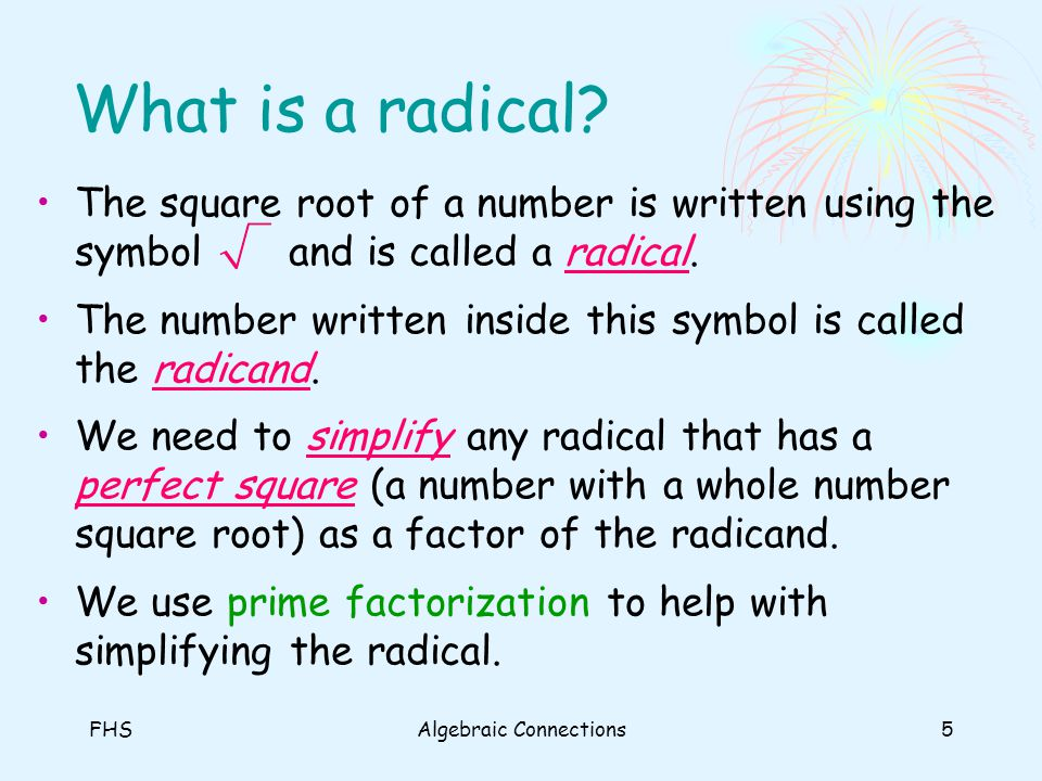 FHSAlgebraic Connections5 What is a radical? The square root of a number is written using the symbol and is called a radical. The number written insid