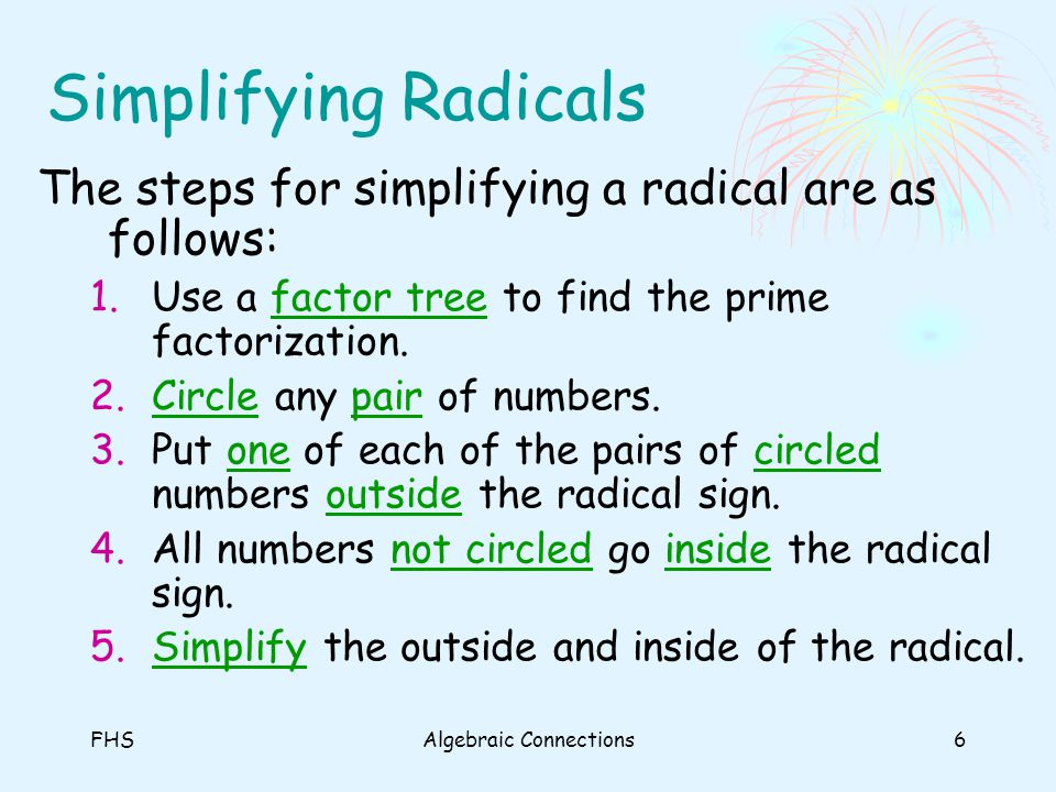 FHSAlgebraic Connections6 Simplifying Radicals The steps for simplifying a radical are as follows: 1.Use a factor tree to find the prime factorization