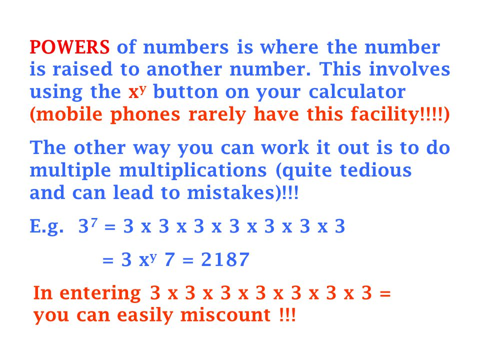 POWERS of numbers is where the number is raised to another number. This involves using the x y button on your calculator (mobile phones rarely have th