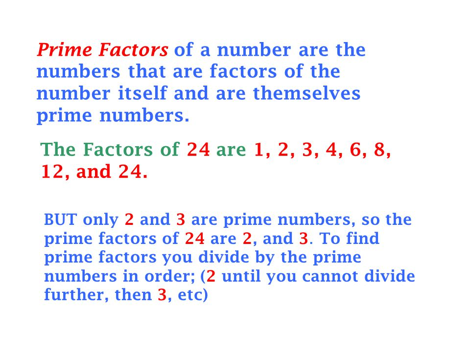 Prime Factors of a number are the numbers that are factors of the number itself and are themselves prime numbers. The Factors of 24 are 1, 2, 3, 4, 6,