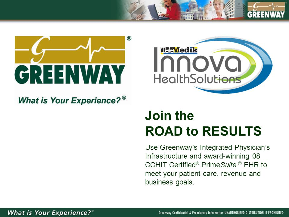 Join the ROAD to RESULTS Use Greenway's Integrated Physician's Infrastructure and award-winning 08 CCHIT Certified ® PrimeSuite ® EHR to meet your pat