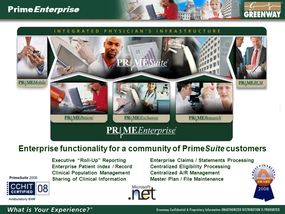 PrimeEnterprise Executive Roll-Up ReportingEnterprise Claims / Statements Processing Enterprise Patient Index / RecordCentralized Eligibility Processing Clinical Population Management Centralized A/R Management Sharing of Clinical InformationMaster Plan / File Maintenance Enterprise functionality for a community of PrimeSuite customers