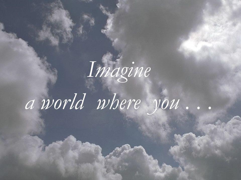 Imagine a world where you...