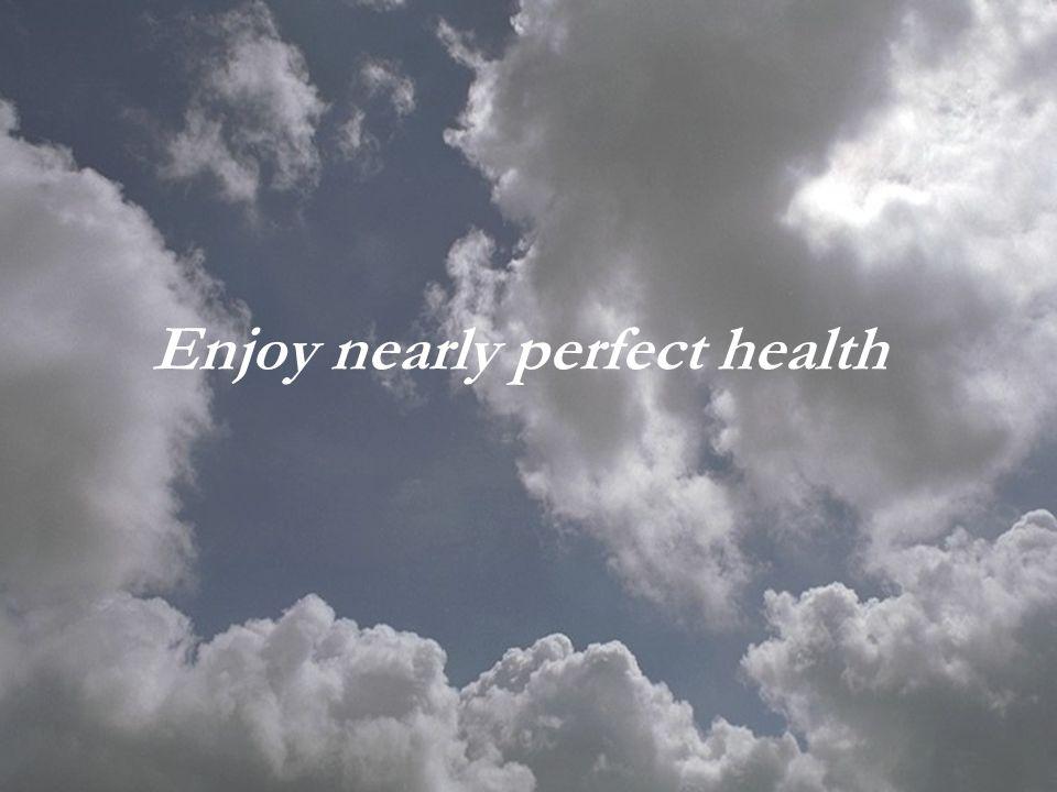 Enjoy nearly perfect health