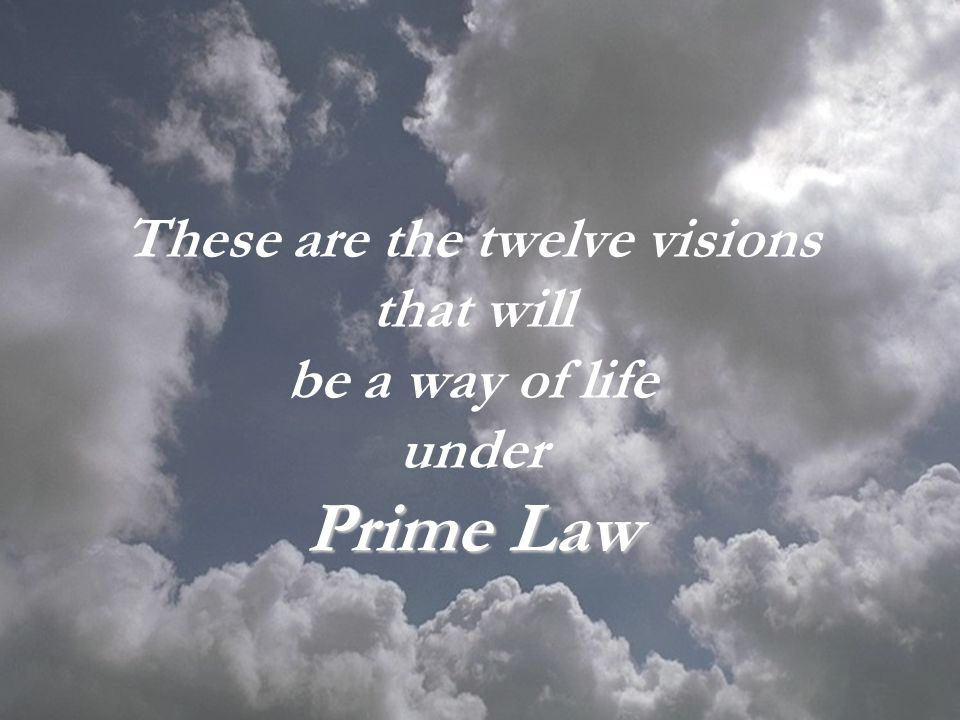 These are the twelve visions that will be a way of life under Prime Law