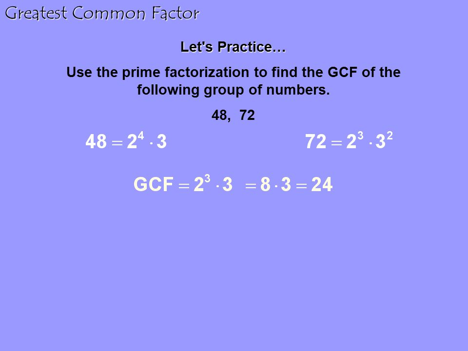 Greatest Common Factor Let s Practice… Use the prime factorization to find the GCF of the following group of numbers.
