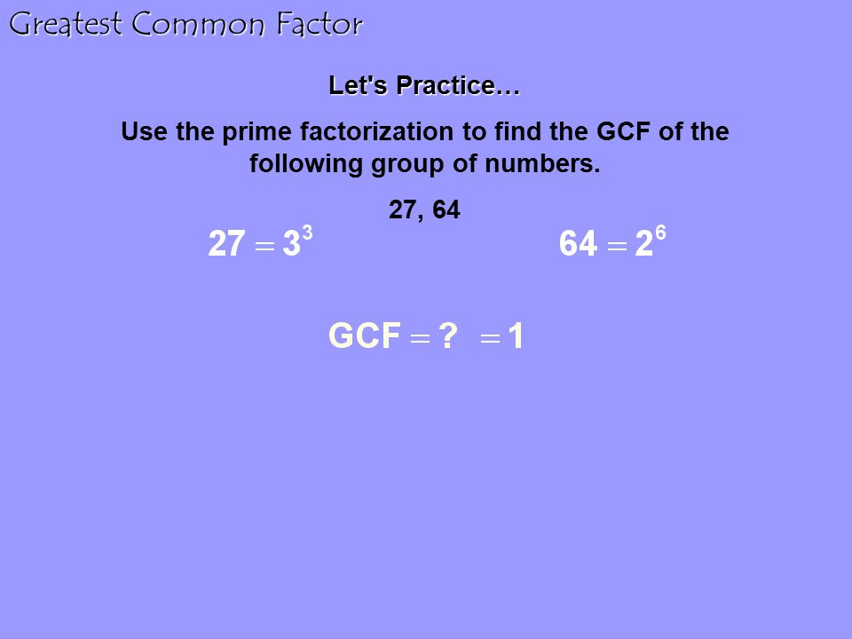 Let s Practice… Use the prime factorization to find the GCF of the following group of numbers.