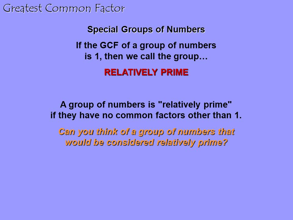 Greatest Common Factor Special Groups of Numbers If the GCF of a group of numbers is 1, then we call the group… RELATIVELY PRIME A group of numbers is relatively prime if they have no common factors other than 1.