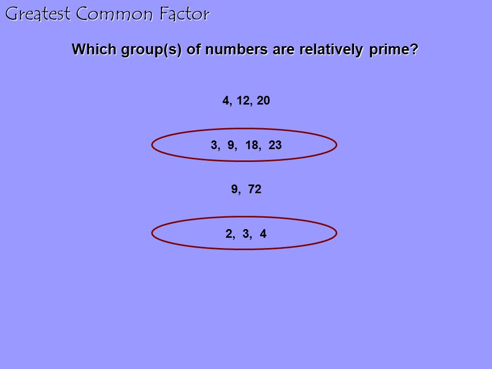 Which group(s) of numbers are relatively prime? 4, 12, 20 3, 9, 18, 23 9, 72 2, 3, 4