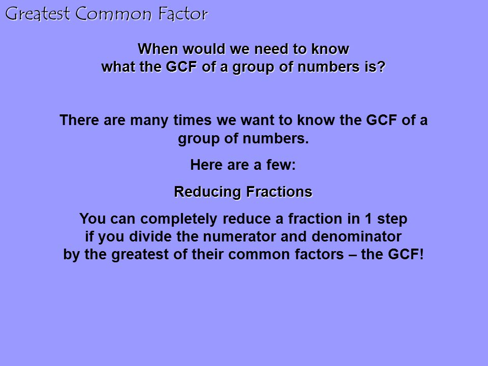 Greatest Common Factor When would we need to know what the GCF of a group of numbers is.