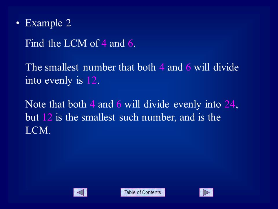 Table of Contents Example 2 The smallest number that both 4 and 6 will divide into evenly is 12. Find the LCM of 4 and 6. Note that both 4 and 6 will