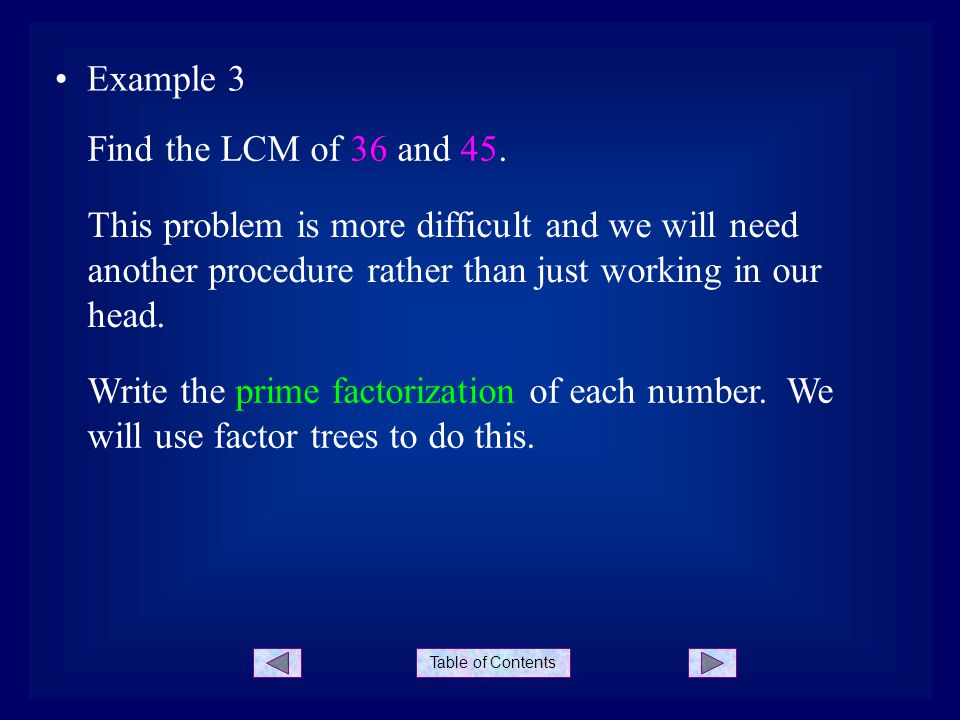 Table of Contents Example 3 This problem is more difficult and we will need another procedure rather than just working in our head. Find the LCM of 36