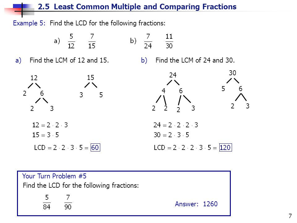 2.5 Least Common Multiple and Comparing Fractions 7 12 26 23 15 35Example 5: Find the LCD for the following fractions: a) Find the LCM of 12 and 15.b) Find the LCM of 24 and 30.