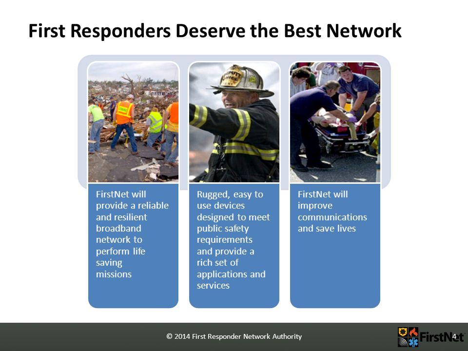 © 2014 First Responder Network Authority4 First Responders Deserve the Best Network FirstNet will provide a reliable and resilient broadband network to perform life saving missions Rugged, easy to use devices designed to meet public safety requirements and provide a rich set of applications and services FirstNet will improve communications and save lives