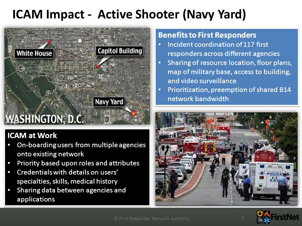 ICAM Impact - Active Shooter (Navy Yard) © First Responder Network Authority7 Benefits to First Responders Incident coordination of 117 first responders across different agencies Sharing of resource location, floor plans, map of military base, access to building, and video surveillance Prioritization, preemption of shared B14 network bandwidth Benefits to First Responders Incident coordination of 117 first responders across different agencies Sharing of resource location, floor plans, map of military base, access to building, and video surveillance Prioritization, preemption of shared B14 network bandwidth ICAM at Work On-boarding users from multiple agencies onto existing network Priority based upon roles and attributes Credentials with details on users' specialties, skills, medical history Sharing data between agencies and applications ICAM at Work On-boarding users from multiple agencies onto existing network Priority based upon roles and attributes Credentials with details on users' specialties, skills, medical history Sharing data between agencies and applications