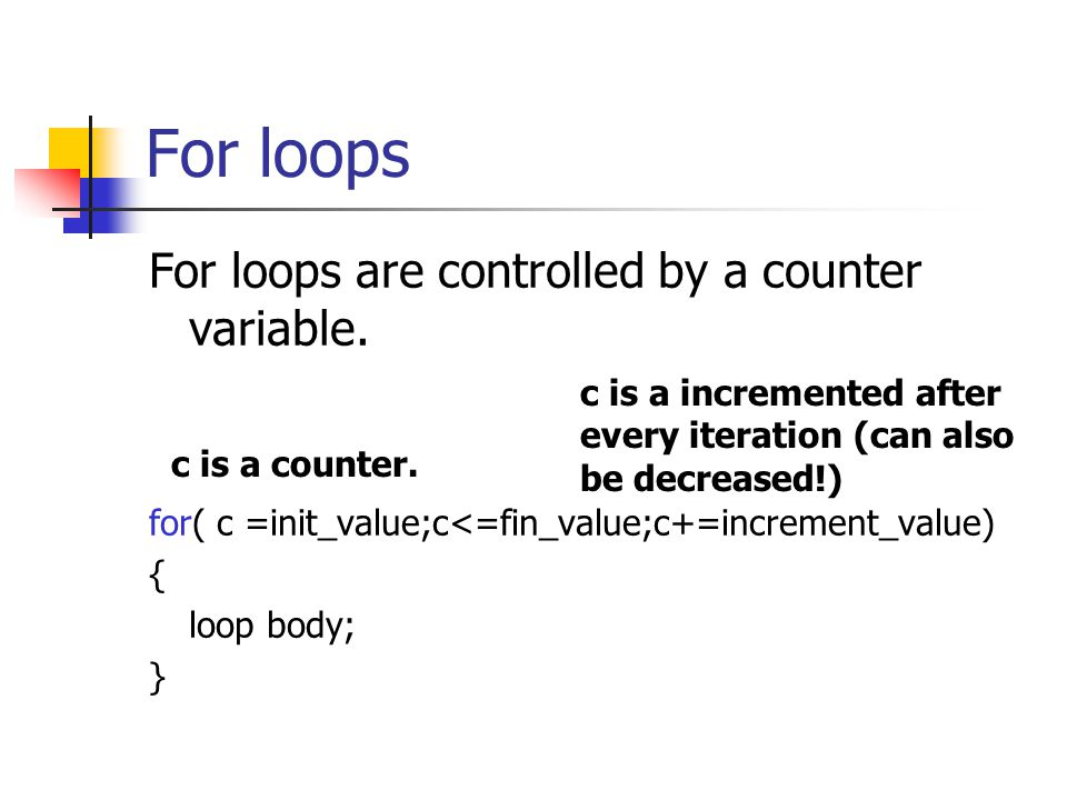 For loops For loops are controlled by a counter variable. for( c =init_value;c<=fin_value;c+=increment_value) { loop body; } c is a counter. c is a in