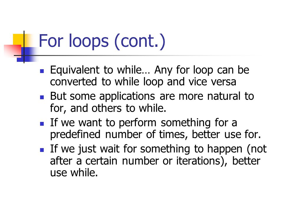 For loops (cont.) Equivalent to while… Any for loop can be converted to while loop and vice versa But some applications are more natural to for, and others to while.