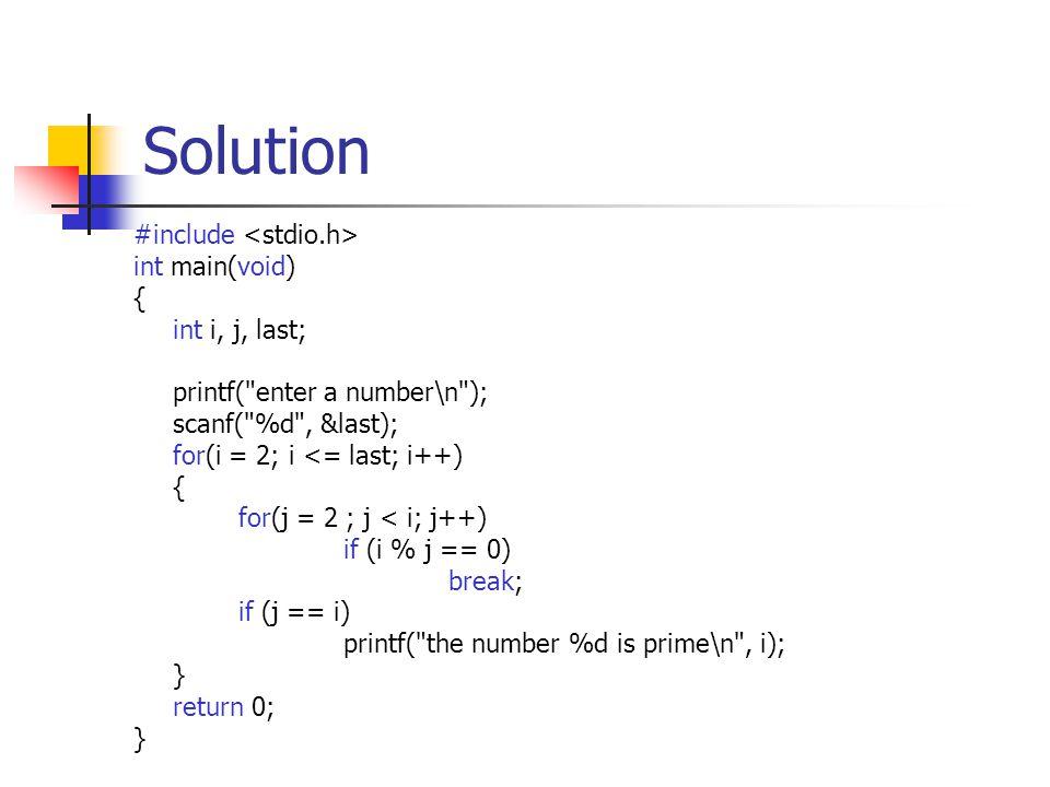 Solution #include int main(void) { int i, j, last; printf( enter a number\n ); scanf( %d , &last); for(i = 2; i <= last; i++) { for(j = 2 ; j < i; j++) if (i % j == 0) break; if (j == i) printf( the number %d is prime\n , i); } return 0; }