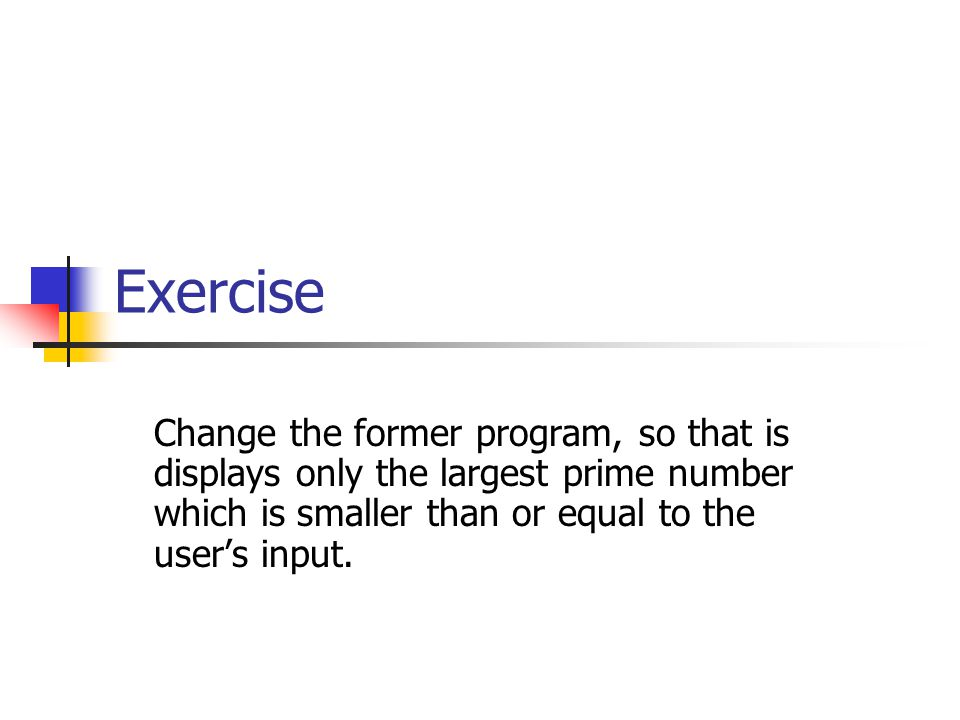 Exercise Change the former program, so that is displays only the largest prime number which is smaller than or equal to the user's input.