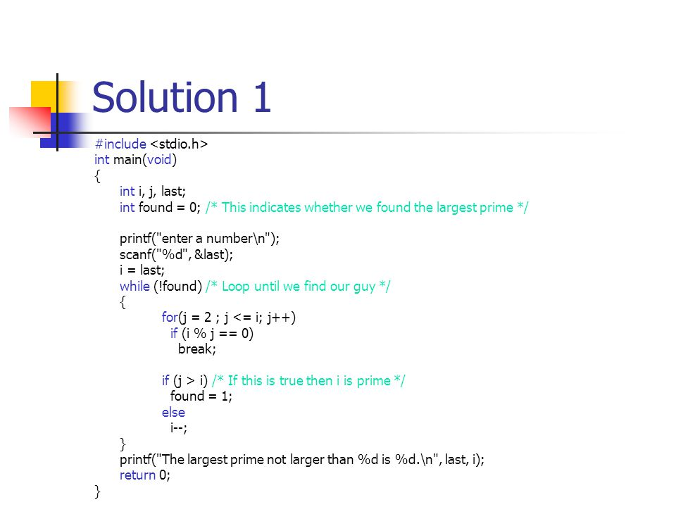 Solution 1 #include int main(void) { int i, j, last; int found = 0; /* This indicates whether we found the largest prime */ printf( enter a number\n ); scanf( %d , &last); i = last; while (!found) /* Loop until we find our guy */ { for(j = 2 ; j <= i; j++) if (i % j == 0) break; if (j > i) /* If this is true then i is prime */ found = 1; else i--; } printf( The largest prime not larger than %d is %d.\n , last, i); return 0; }