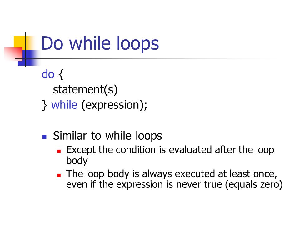 Do while loops do { statement(s) } while (expression); Similar to while loops Except the condition is evaluated after the loop body The loop body is a