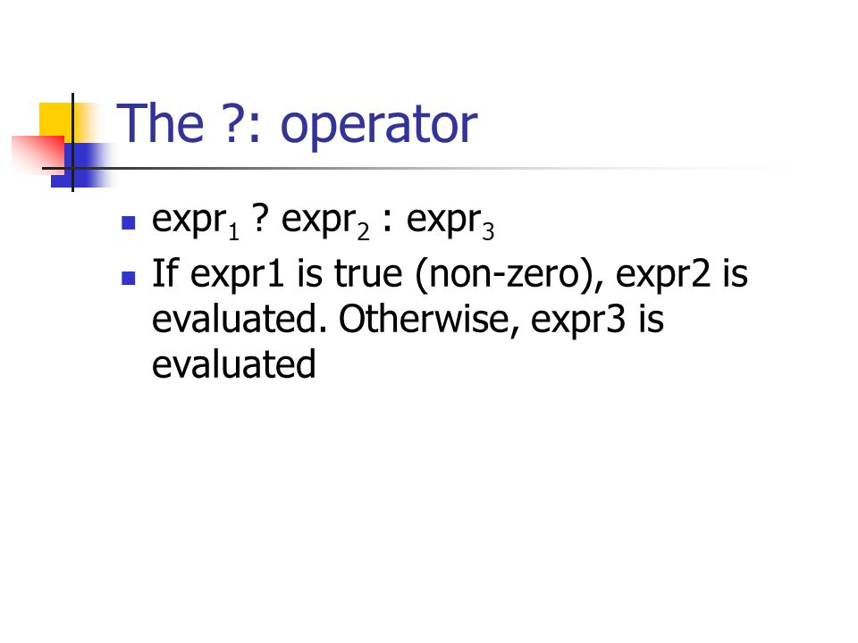 The ?: operator expr 1 .expr 2 : expr 3 If expr1 is true (non-zero), expr2 is evaluated.