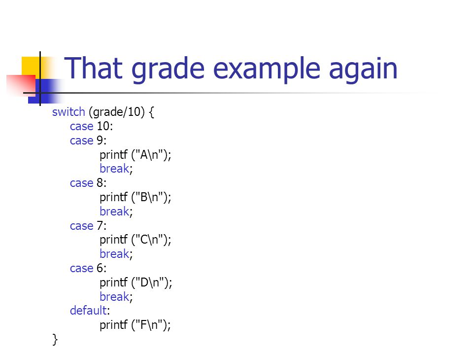 That grade example again switch (grade/10) { case 10: case 9: printf ( A\n ); break; case 8: printf ( B\n ); break; case 7: printf ( C\n ); break; case 6: printf ( D\n ); break; default: printf ( F\n ); }