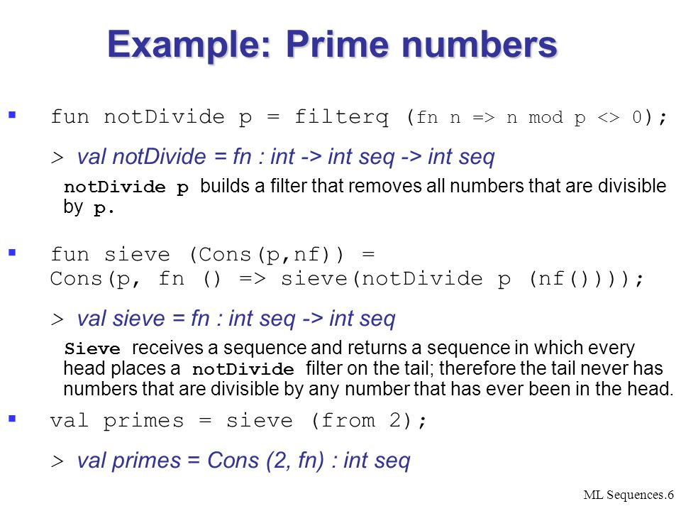 ML Sequences.6 Example: Prime numbers  fun notDivide p = filterq ( fn n => n mod p <> 0 ); > val notDivide = fn : int -> int seq -> int seq notDivide p builds a filter that removes all numbers that are divisible by p.