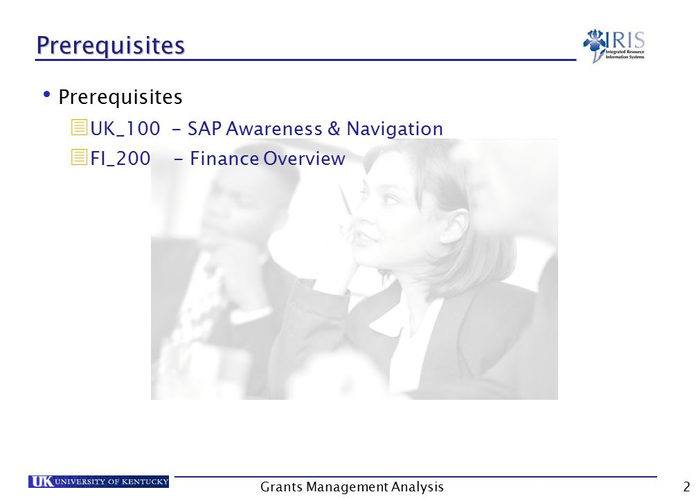Grants Management Analysis2 Prerequisites Prerequisites  UK_100 - SAP Awareness & Navigation  FI_200 - Finance Overview