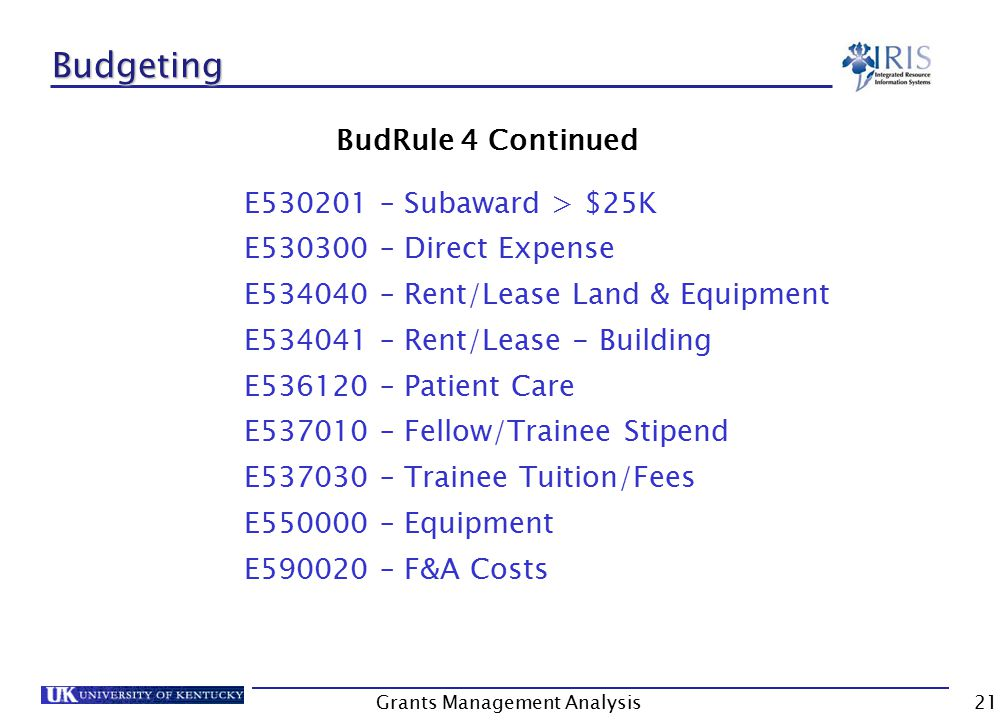 Grants Management Analysis21 Budgeting BudRule 4 Continued E530201 – Subaward > $25K E530300 – Direct Expense E534040 – Rent/Lease Land & Equipment E534041 – Rent/Lease - Building E536120 – Patient Care E537010 – Fellow/Trainee Stipend E537030 – Trainee Tuition/Fees E550000 – Equipment E590020 – F&A Costs
