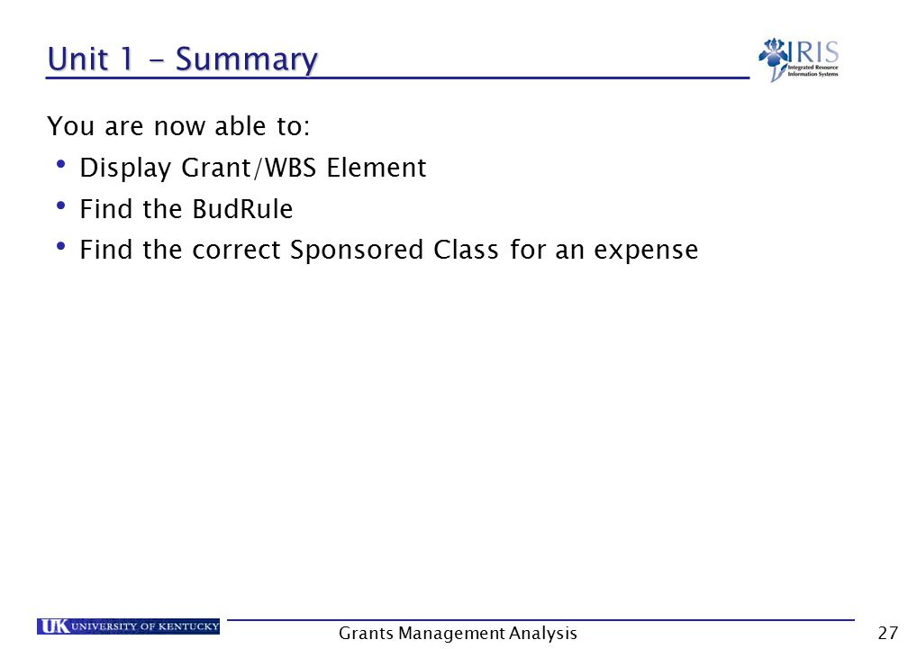 Grants Management Analysis27 Unit 1 - Summary You are now able to: Display Grant/WBS Element Find the BudRule Find the correct Sponsored Class for an expense