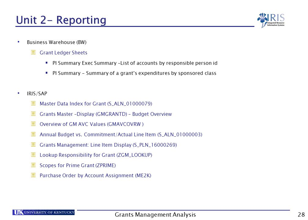 Grants Management Analysis28 Unit 2- Reporting Business Warehouse (BW)  Grant Ledger Sheets  PI Summary Exec Summary –List of accounts by responsible person id  PI Summary - Summary of a grant's expenditures by sponsored class IRIS/SAP  Master Data Index for Grant (S_ALN_01000079)  Grants Master –Display (GMGRANTD) – Budget Overview  Overview of GM AVC Values (GMAVCOVRW )  Annual Budget vs.