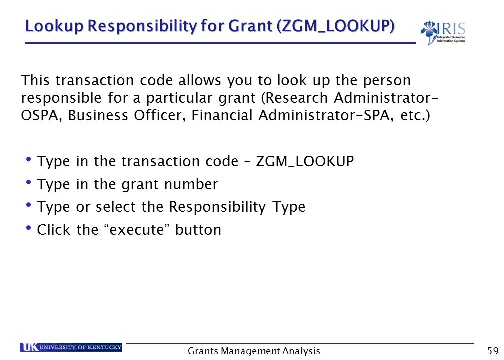 Grants Management Analysis59 Lookup Responsibility for Grant (ZGM_LOOKUP) This transaction code allows you to look up the person responsible for a particular grant (Research Administrator- OSPA, Business Officer, Financial Administrator-SPA, etc.) Type in the transaction code – ZGM_LOOKUP Type in the grant number Type or select the Responsibility Type Click the execute button