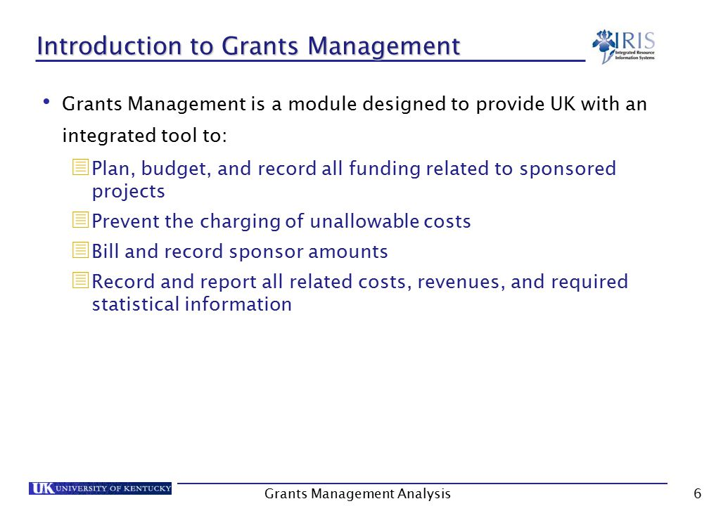 6 Introduction to Grants Management Grants Management is a module designed to provide UK with an integrated tool to:  Plan, budget, and record all funding related to sponsored projects  Prevent the charging of unallowable costs  Bill and record sponsor amounts  Record and report all related costs, revenues, and required statistical information