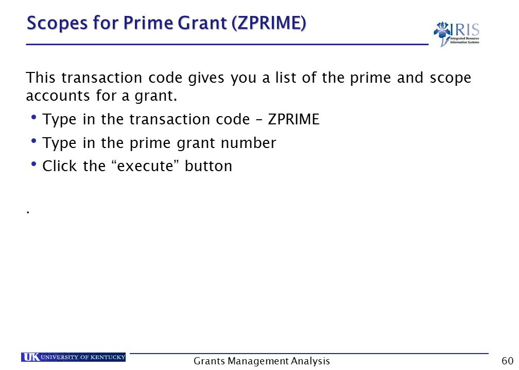 Grants Management Analysis60 Scopes for Prime Grant (ZPRIME) This transaction code gives you a list of the prime and scope accounts for a grant.