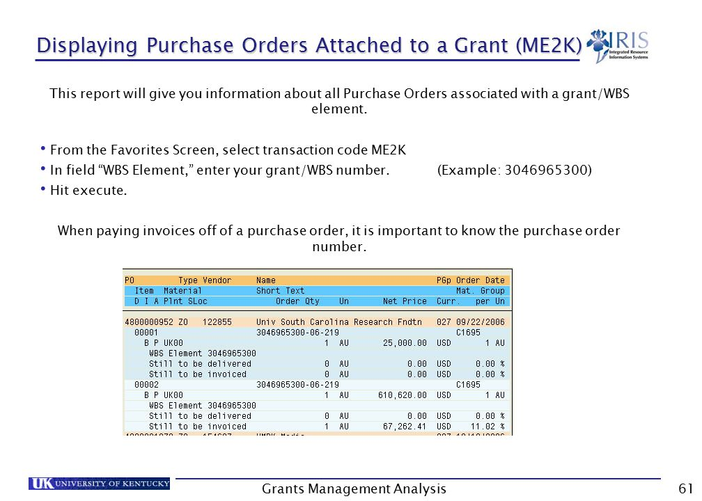 Grants Management Analysis61 Displaying Purchase Orders Attached to a Grant (ME2K) This report will give you information about all Purchase Orders associated with a grant/WBS element.