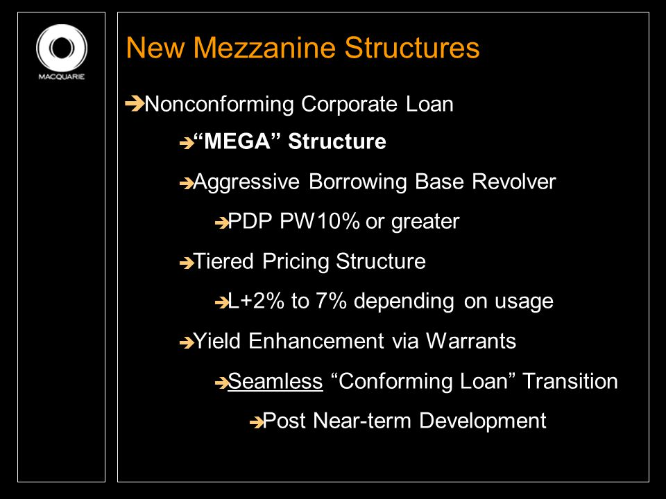 """New Mezzanine Structures  Nonconforming Corporate Loan  """"MEGA"""" Structure  Aggressive Borrowing Base Revolver  PDP PW10% or greater  Tiered Pricin"""