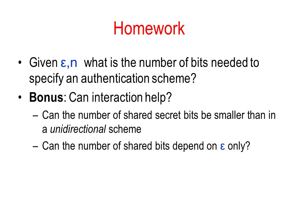 Homework Given ε,n what is the number of bits needed to specify an authentication scheme.